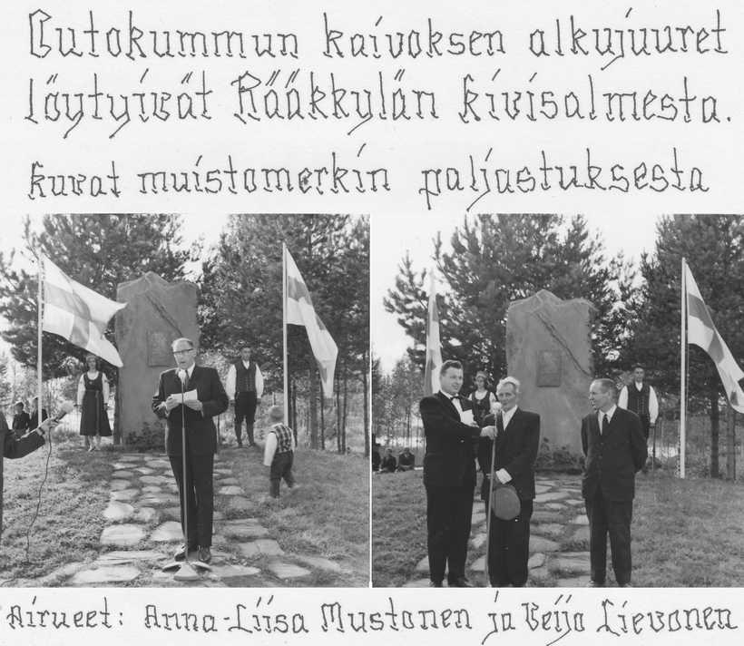 """Veijo Lievosen yksityisarkiston valokuvat malmikivimuistomerkin paljastustilaisuudesta 1960-luvun alussa. Veijon tekstaamat tiedot kertovat hänen olleen toisena airuena paaden vierellä. Oikeanpuoleisessa kuvassa vasemmalta: Rääkkylän kanttori Ilmari Heroja, malmikiven löytöä muistelemassa Pekka Kähkönen """"Majasaaren Pekka"""" ja Uuno Lehvonen. Vasemmanpuoleisen kuvan puhuja lienee Outokumpu Oy:n edustaja, nähtävästi silloisia johtajia. Majasaaren Pekka Kähkönen on ollut töissä Kivisalmen kanavalla malmin löytöaikaan ja toi muistoksi kotiinsa malmikiven palasen. Se on tilalla edelleen tallessa v. 1985 muuratun takan koristeena. Toinen samanmoinen malmimurikka on Rääkkylä-Seuran esinemuseossa. Muistomerkin kivipaasi löytyi Jaaman kylältä Antti Vaittisen tilan Pukinniemestä, josta se kuljetettiin Kivisalmeen."""